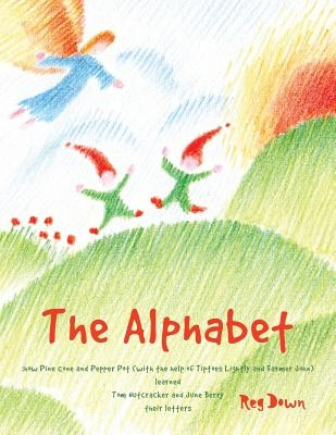 The Alphabet: how Pine Cone and Pepper Pot (with the help of Tiptoes Lightly and Farmer John) learned Tom Nutcracker and June Berry