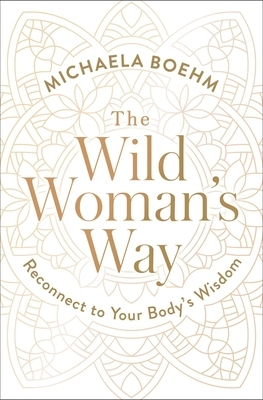 The Wild Woman's Way: Reconnect to Your Body's Wisdom